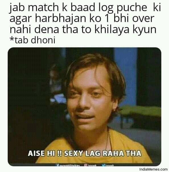 Agar Harbhajan ko 1 bhi over nahi dena tha to khilaya kyu Aise hi Sexy lag raha tha meme.jpg
