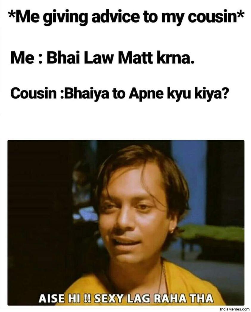 Bhai law mat karna Bhaiya to apne kyu kiya Aise hi Sexy lag raha tha meme.jpg