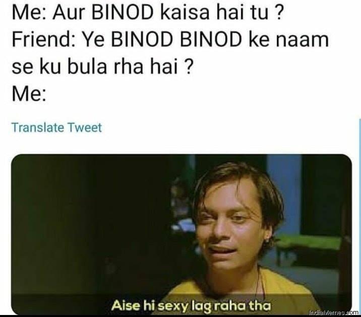 Ye Binod Binod ke naam se kyu bula raha hai Aise hi Sexy lag raha tha meme.jpg