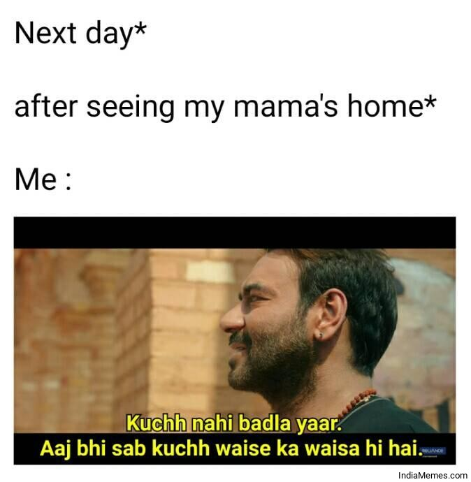 Next day after seeing my mamas house Kuchh nahi badla yaar meme.jpg
