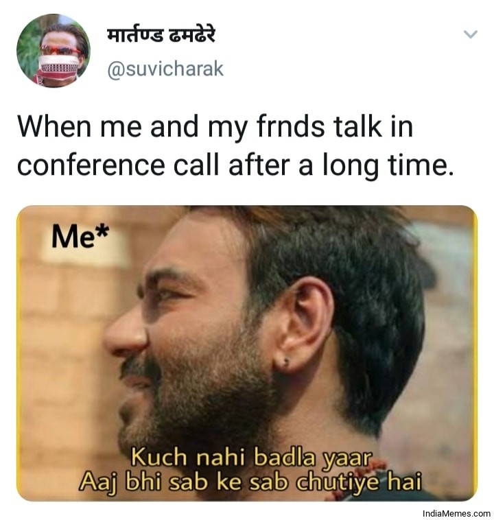 When me and my friends talk in conference call after a long time Kuch nahi badla meme.jpg