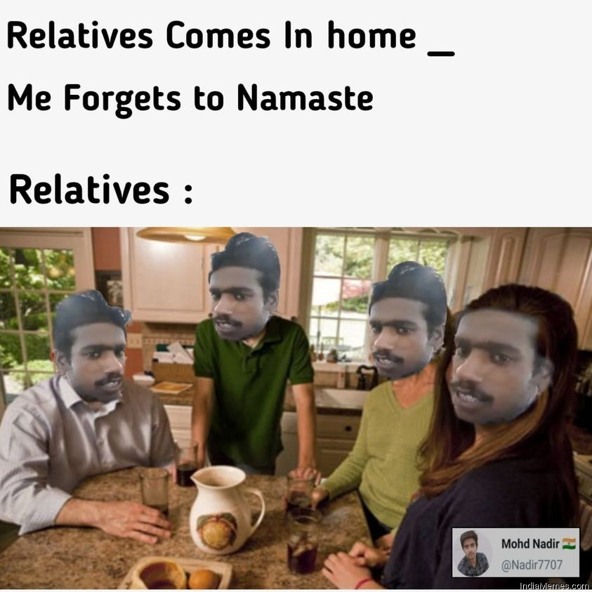 Relatives come in home Me forgets to namaste Le relatives meme.jpg