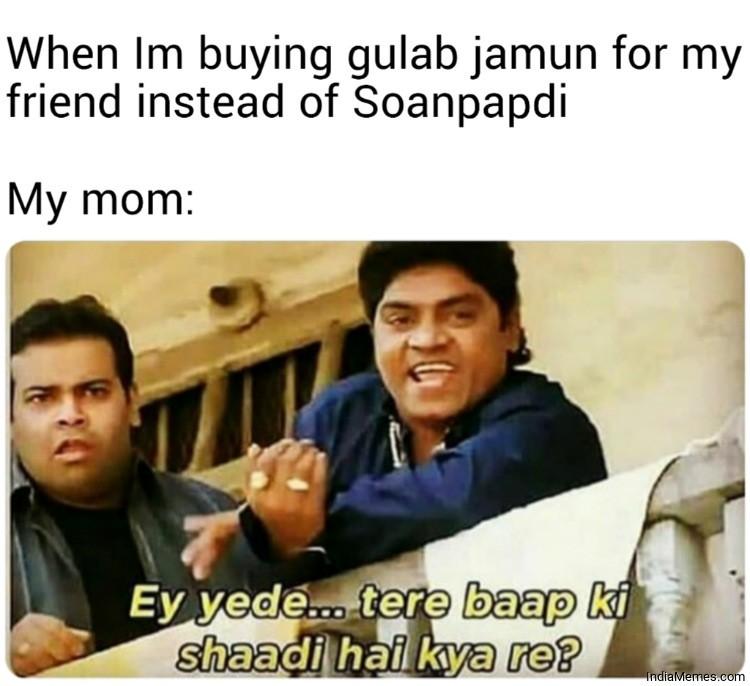 When Im buying gulab jamun for my friend instead of Soan papdi Le my mom meme.jpg