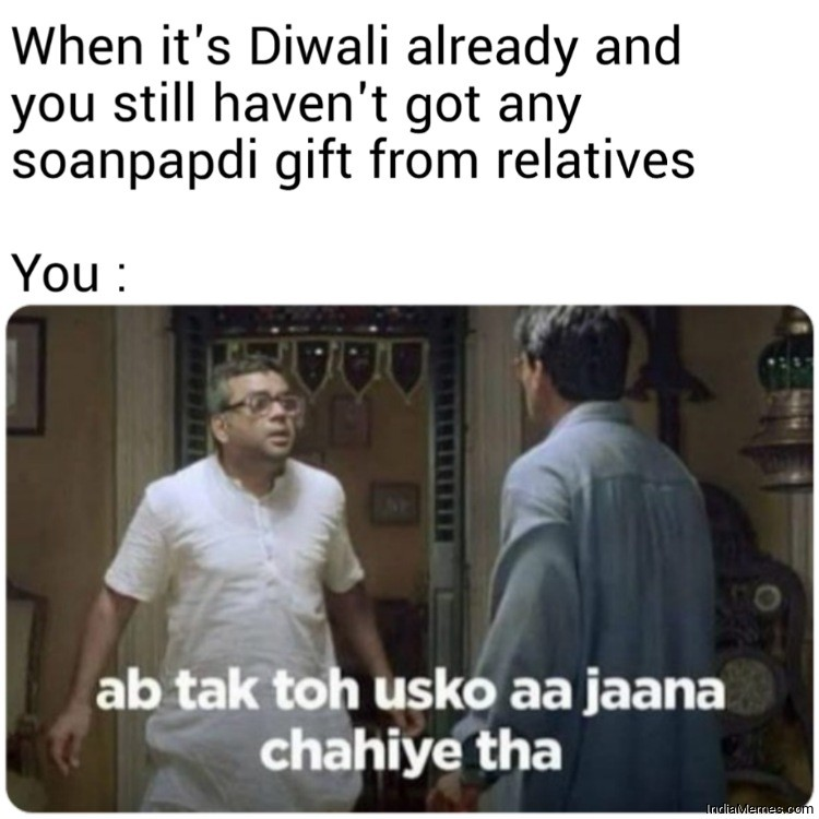 When its diwali already and you still havent got any soan papdi gift from relatives meme.jpg