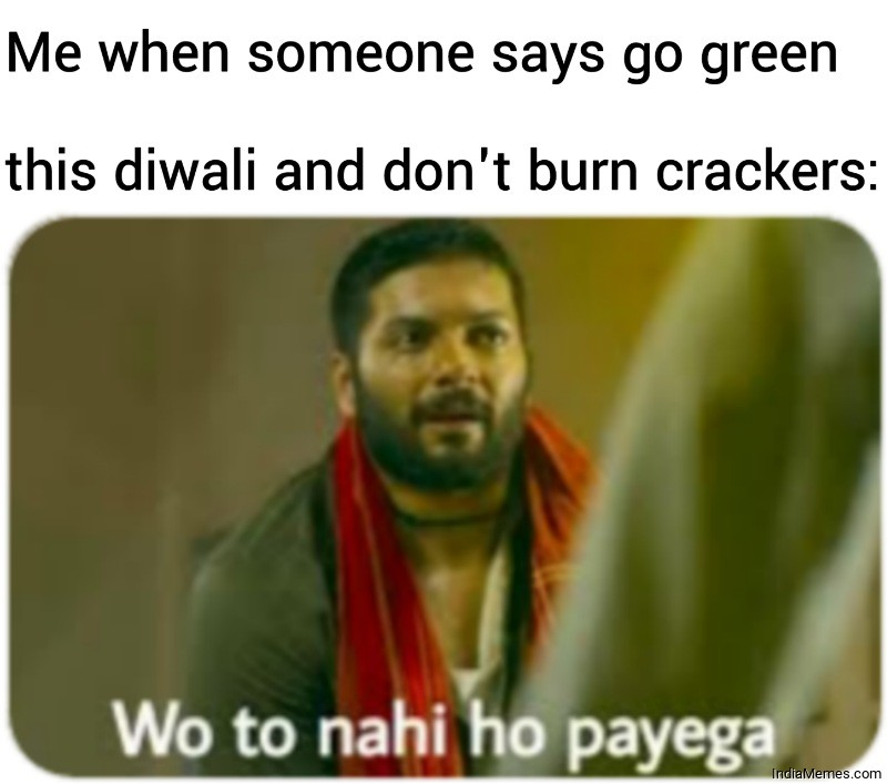 Me when someone says go green this diwali Wo to nahi ho payega meme.jpg