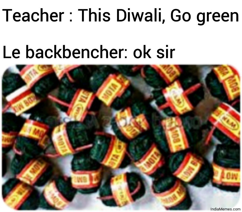 Teacher This Diwali Go green Le backbencher Ok sir meme.jpg